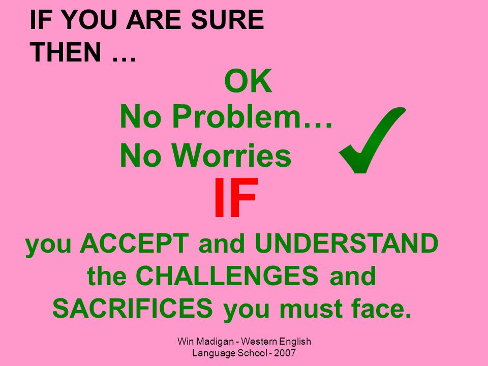 Win Madigan - Western English Language School - 2007 OK IF you ACCEPT and UNDERSTAND the CHALLENGES and SACRIFICES you must face. IF YOU ARE SURE THEN