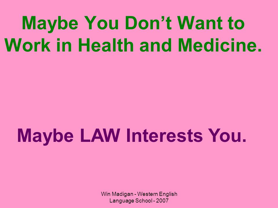 Win Madigan - Western English Language School - 2007 Maybe You Don't Want to Work in Health and Medicine. Maybe LAW Interests You.
