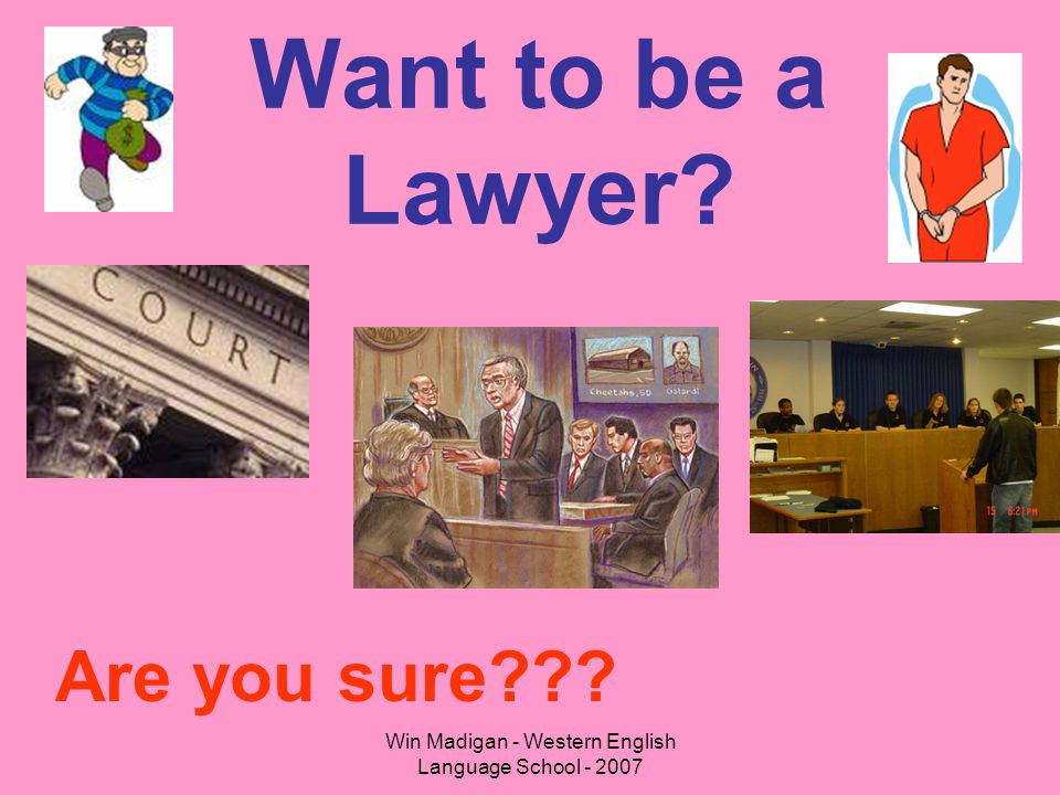 Win Madigan - Western English Language School - 2007 Want to be a Lawyer? Are you sure???
