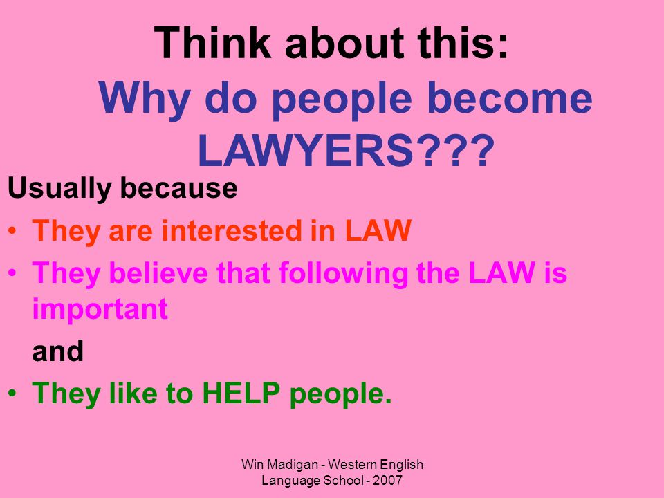 Win Madigan - Western English Language School - 2007 Think about this: Usually because They are interested in LAW They believe that following the LAW