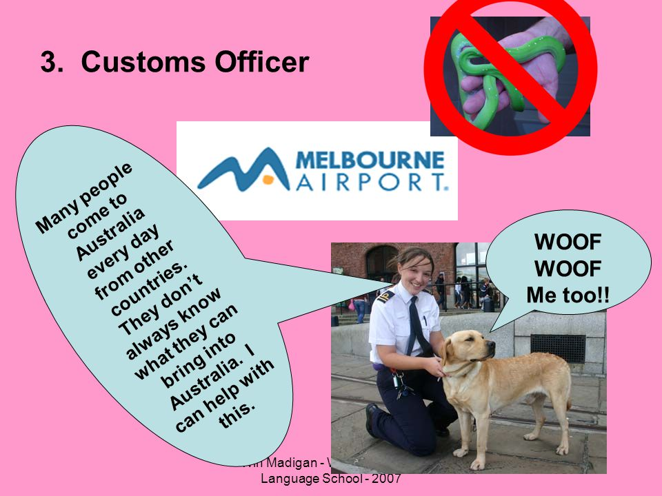 Win Madigan - Western English Language School - 2007 3. Customs Officer Many people come to Australia every day from other countries. They don't alway