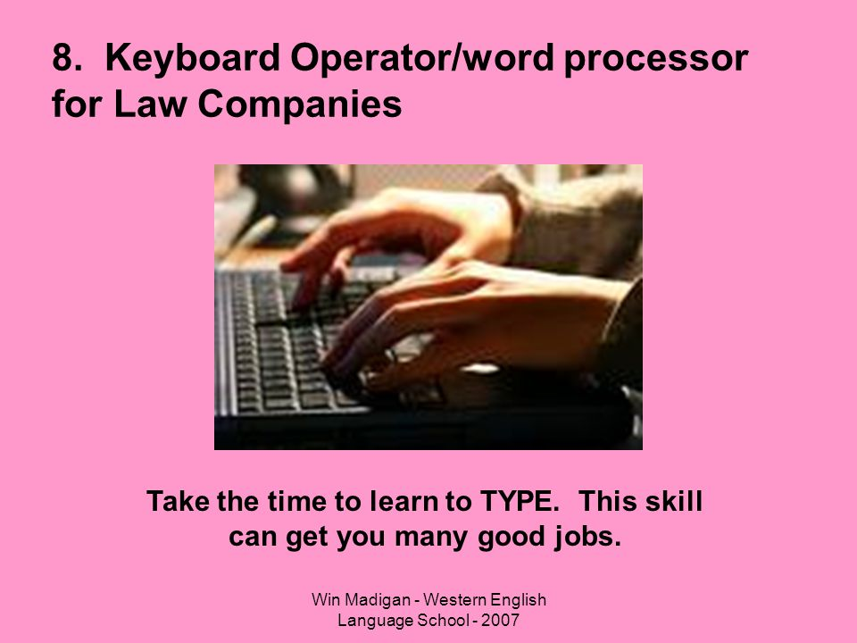 Win Madigan - Western English Language School - 2007 8. Keyboard Operator/word processor for Law Companies Take the time to learn to TYPE. This skill