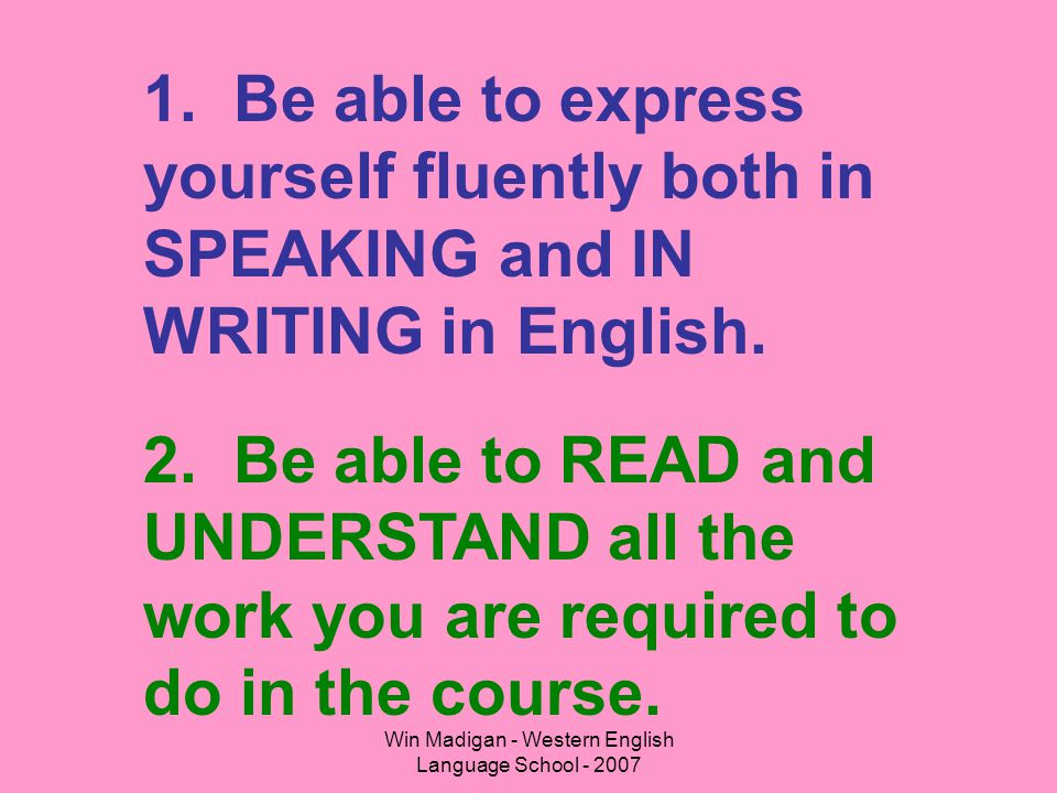 Win Madigan - Western English Language School - 2007 1. Be able to express yourself fluently both in SPEAKING and IN WRITING in English. 2. Be able to