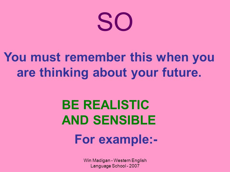 Win Madigan - Western English Language School - 2007 SO You must remember this when you are thinking about your future. BE REALISTIC AND SENSIBLE For