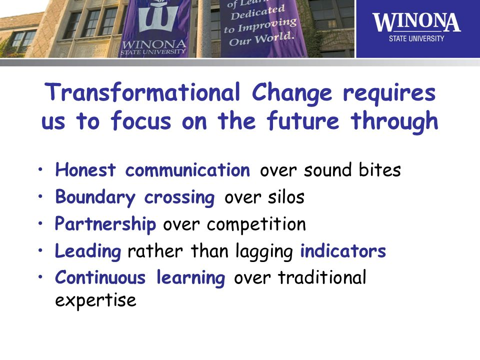 Transformational Change requires us to focus on the future through Honest communication over sound bites Boundary crossing over silos Partnership over competition Leading rather than lagging indicators Continuous learning over traditional expertise