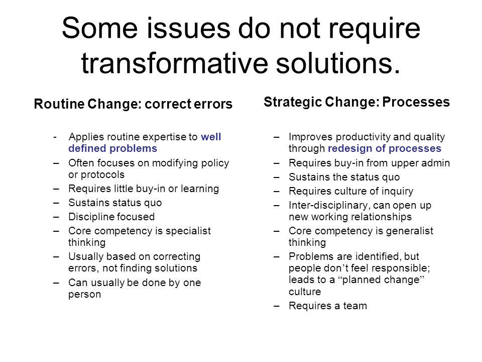 Some issues do not require transformative solutions. Routine Change: correct errors - Applies routine expertise to well defined problems –Often focuse