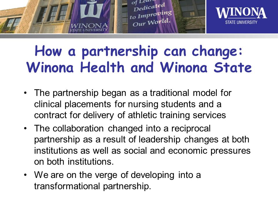 How a partnership can change: Winona Health and Winona State The partnership began as a traditional model for clinical placements for nursing students and a contract for delivery of athletic training services The collaboration changed into a reciprocal partnership as a result of leadership changes at both institutions as well as social and economic pressures on both institutions.