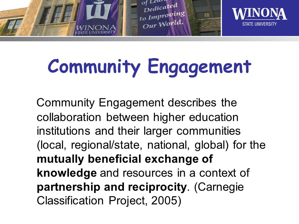 Community Engagement Community Engagement describes the collaboration between higher education institutions and their larger communities (local, regional/state, national, global) for the mutually beneficial exchange of knowledge and resources in a context of partnership and reciprocity.