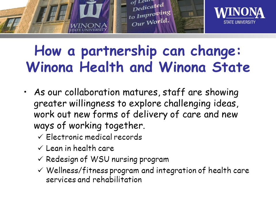 How a partnership can change: Winona Health and Winona State As our collaboration matures, staff are showing greater willingness to explore challenging ideas, work out new forms of delivery of care and new ways of working together.