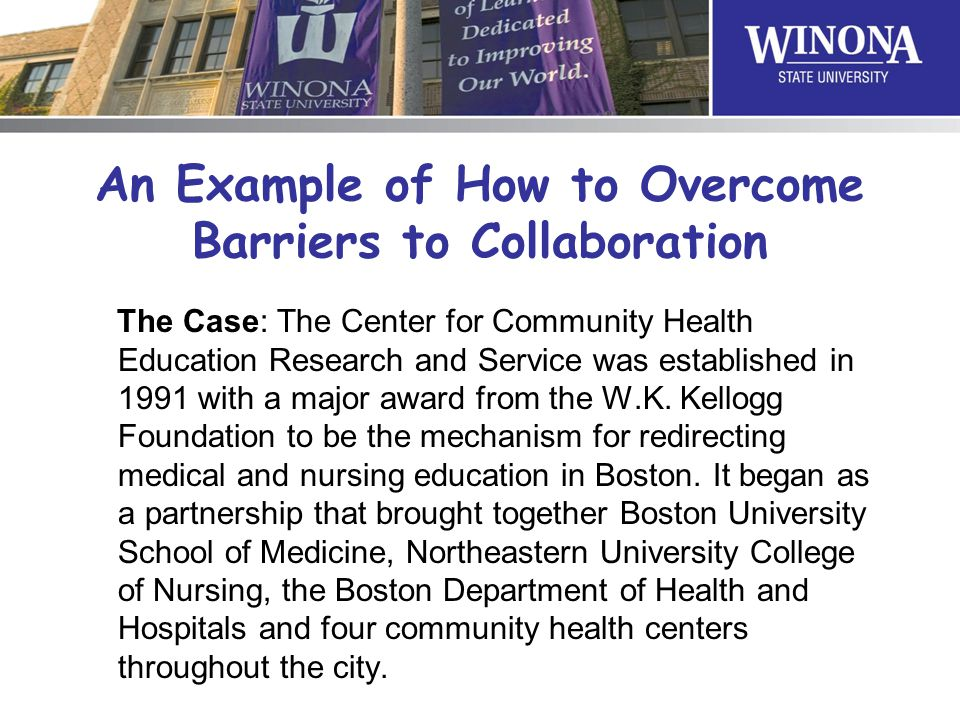 An Example of How to Overcome Barriers to Collaboration The Case: The Center for Community Health Education Research and Service was established in 19