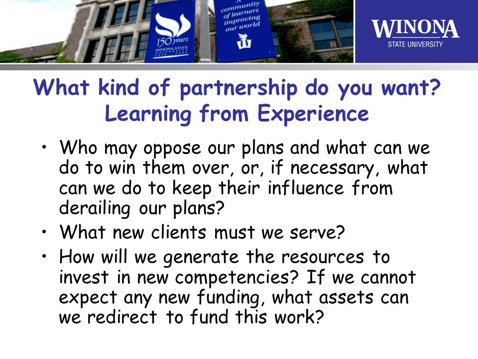 What kind of partnership do you want? Learning from Experience Who may oppose our plans and what can we do to win them over, or, if necessary, what ca