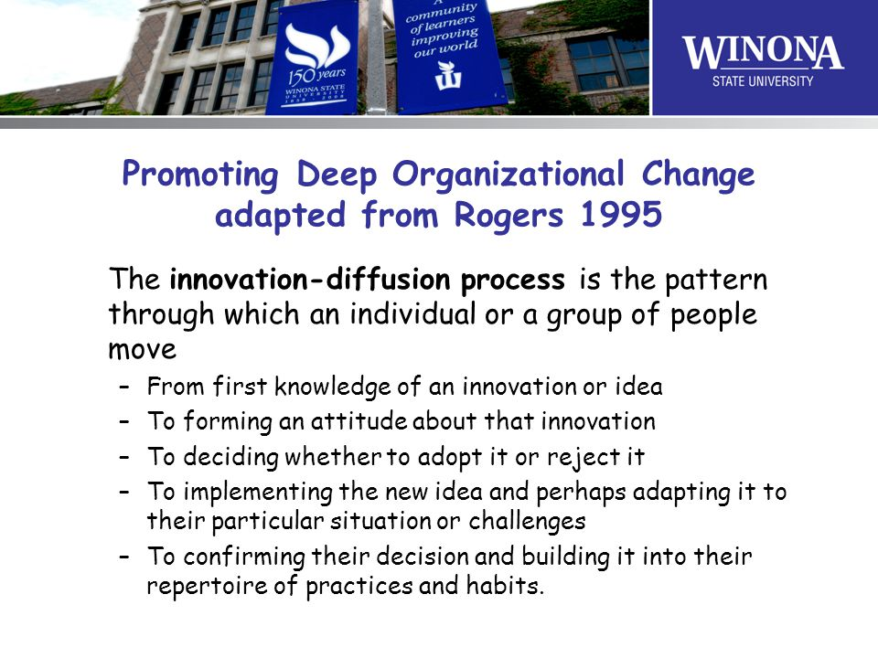 Promoting Deep Organizational Change adapted from Rogers 1995 The innovation-diffusion process is the pattern through which an individual or a group of people move –From first knowledge of an innovation or idea –To forming an attitude about that innovation –To deciding whether to adopt it or reject it –To implementing the new idea and perhaps adapting it to their particular situation or challenges –To confirming their decision and building it into their repertoire of practices and habits.