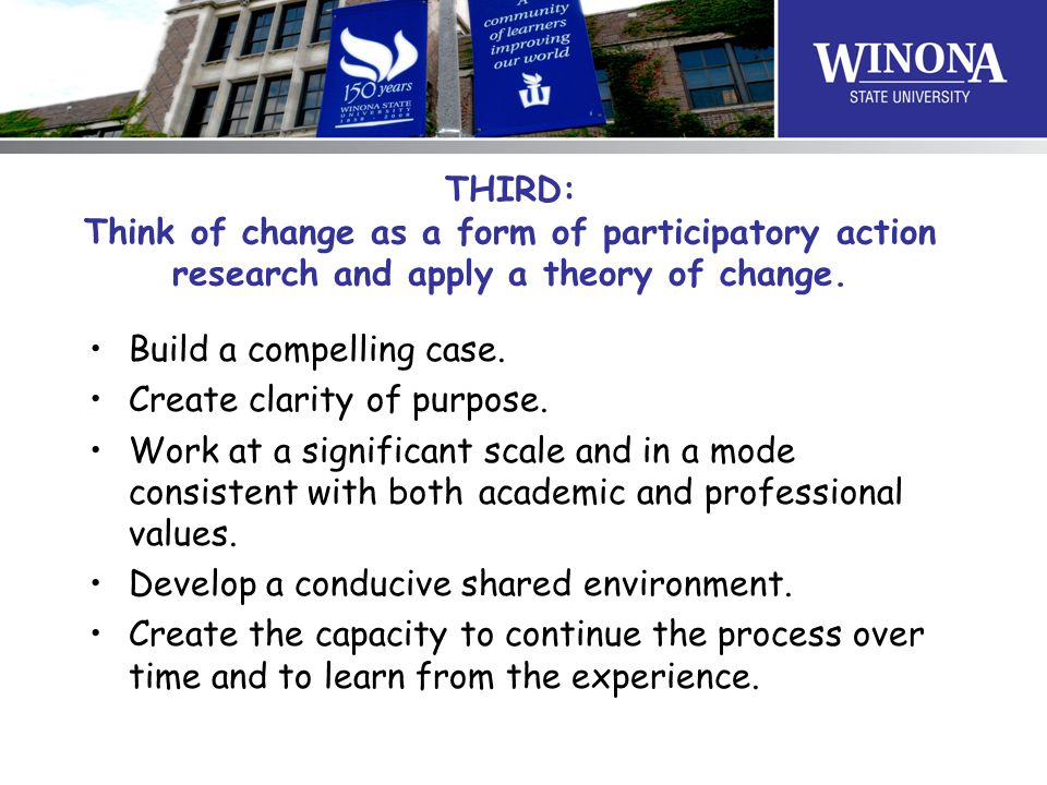 THIRD: Think of change as a form of participatory action research and apply a theory of change.