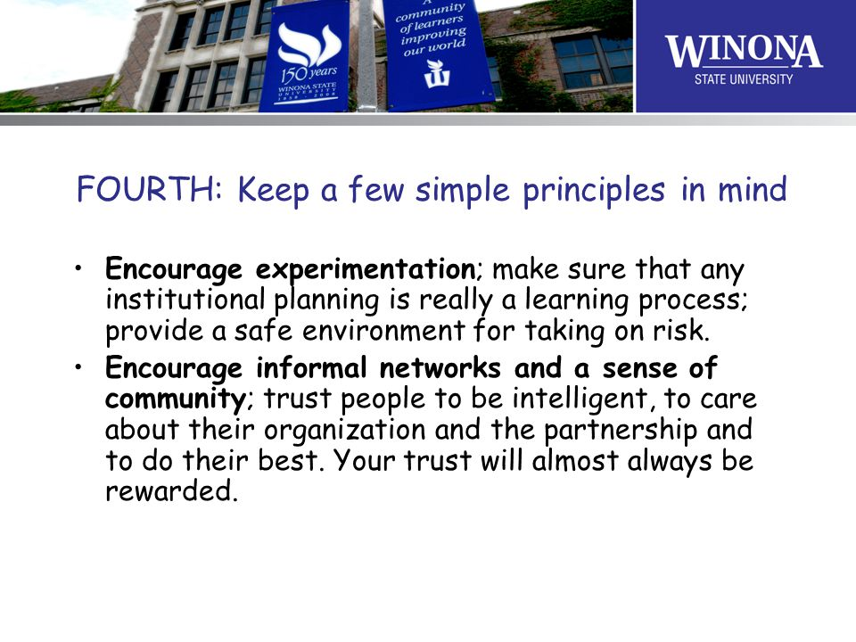 FOURTH: Keep a few simple principles in mind Encourage experimentation; make sure that any institutional planning is really a learning process; provide a safe environment for taking on risk.