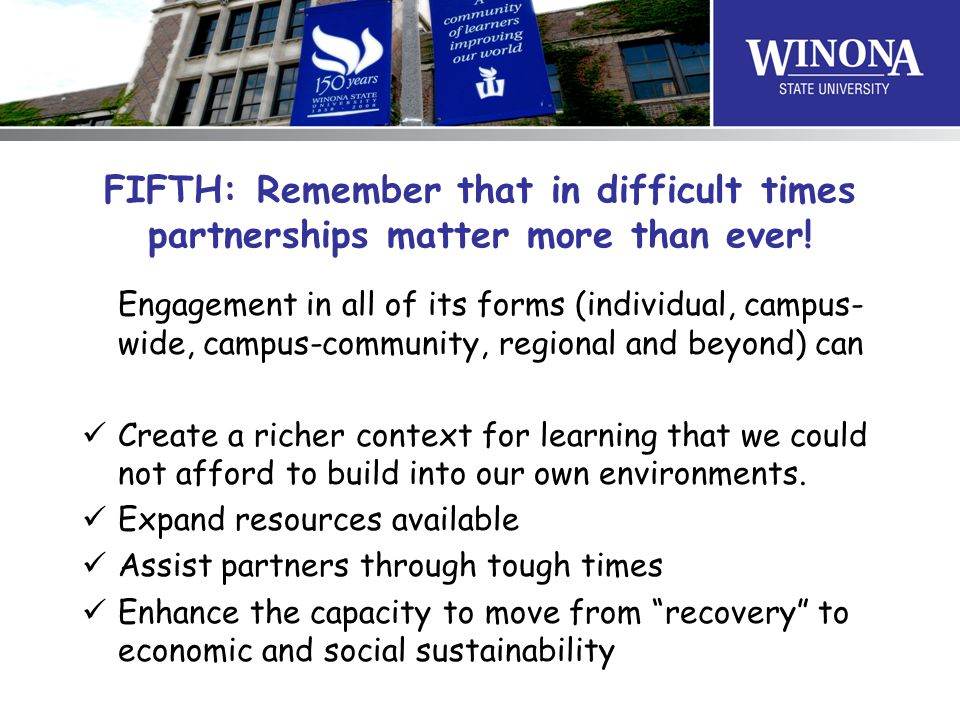 FIFTH: Remember that in difficult times partnerships matter more than ever! Engagement in all of its forms (individual, campus- wide, campus-community