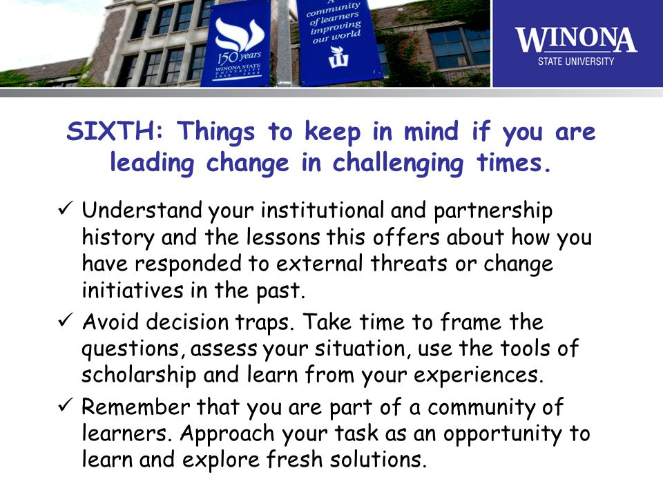 SIXTH: Things to keep in mind if you are leading change in challenging times. Understand your institutional and partnership history and the lessons th
