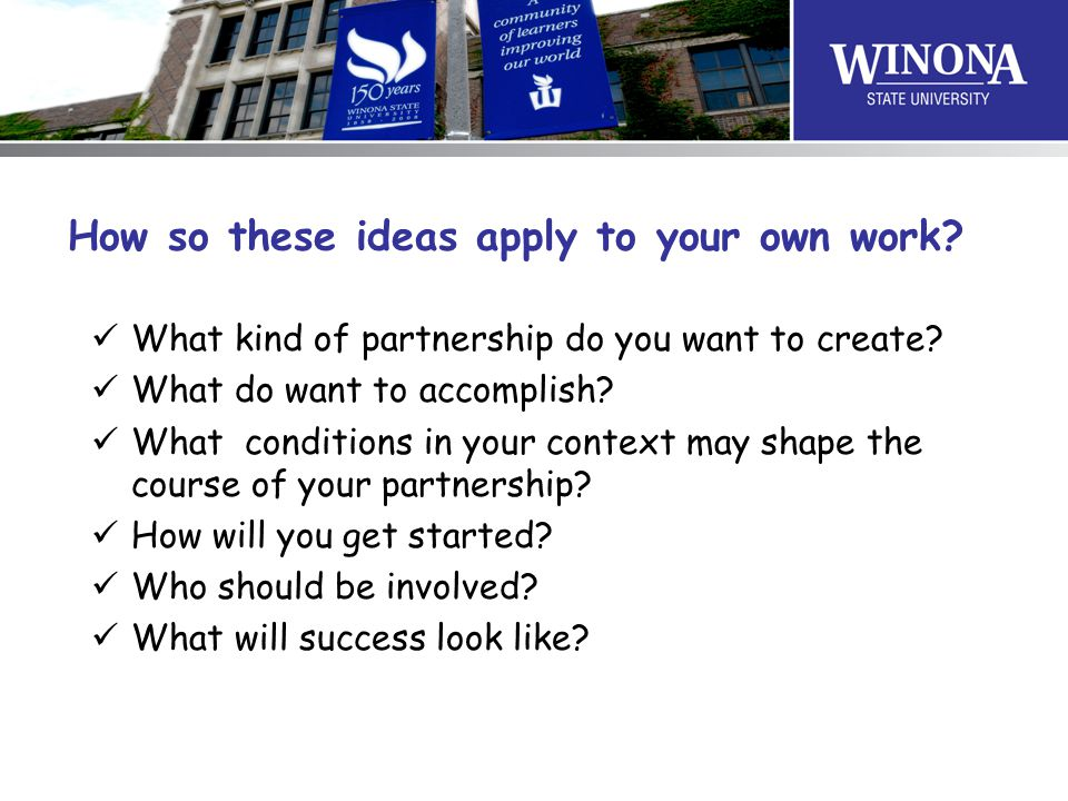 How so these ideas apply to your own work? What kind of partnership do you want to create? What do want to accomplish? What conditions in your context