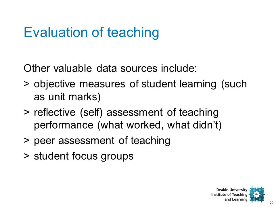 20 Evaluation of teaching Other valuable data sources include: >objective measures of student learning (such as unit marks) >reflective (self) assessm