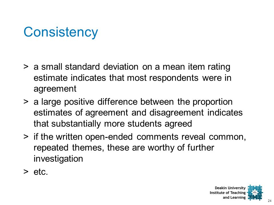 24 Consistency >a small standard deviation on a mean item rating estimate indicates that most respondents were in agreement >a large positive difference between the proportion estimates of agreement and disagreement indicates that substantially more students agreed >if the written open-ended comments reveal common, repeated themes, these are worthy of further investigation >etc.
