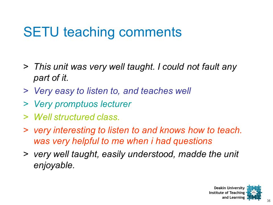35 SETU teaching comments >This unit was very well taught. I could not fault any part of it. >Very easy to listen to, and teaches well >Very promptuos