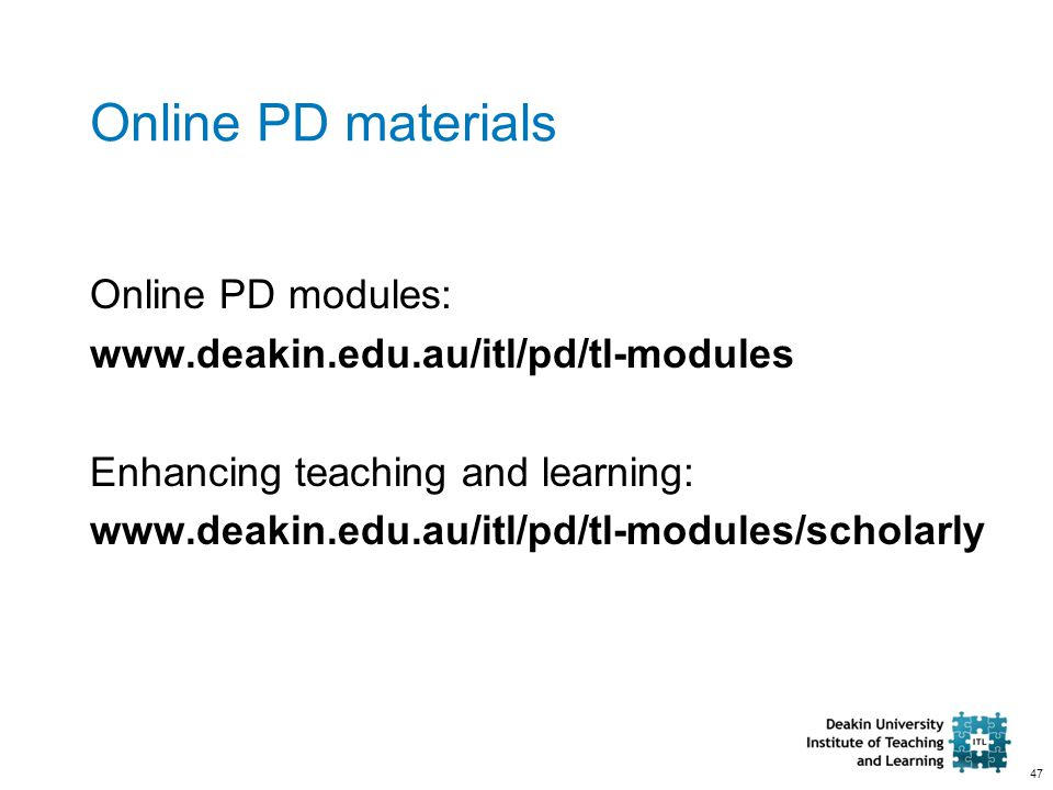 47 Online PD materials Online PD modules: www.deakin.edu.au/itl/pd/tl-modules Enhancing teaching and learning: www.deakin.edu.au/itl/pd/tl-modules/sch