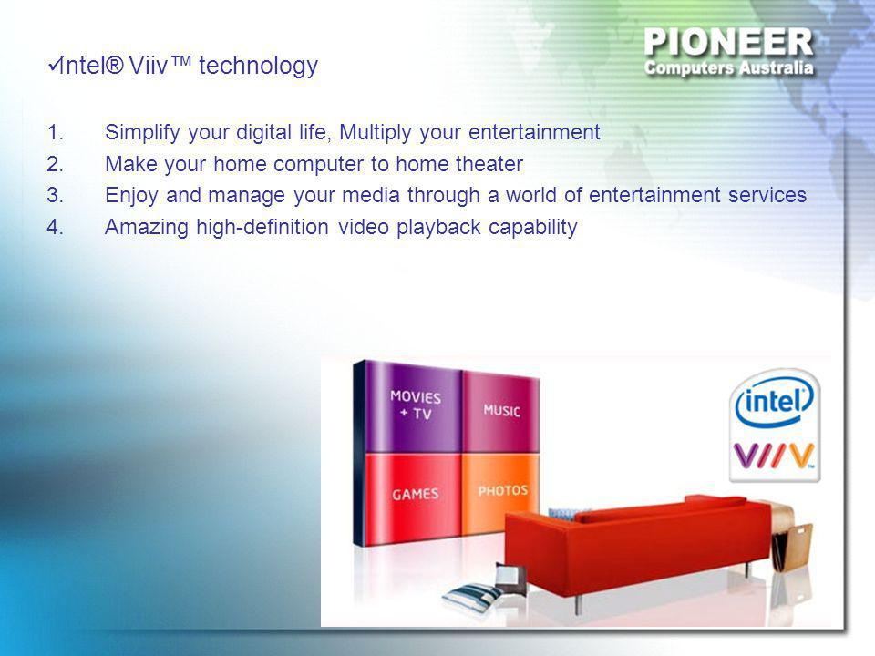 Intel® Viiv™ technology 1.Simplify your digital life, Multiply your entertainment 2.Make your home computer to home theater 3.Enjoy and manage your media through a world of entertainment services 4.Amazing high-definition video playback capability
