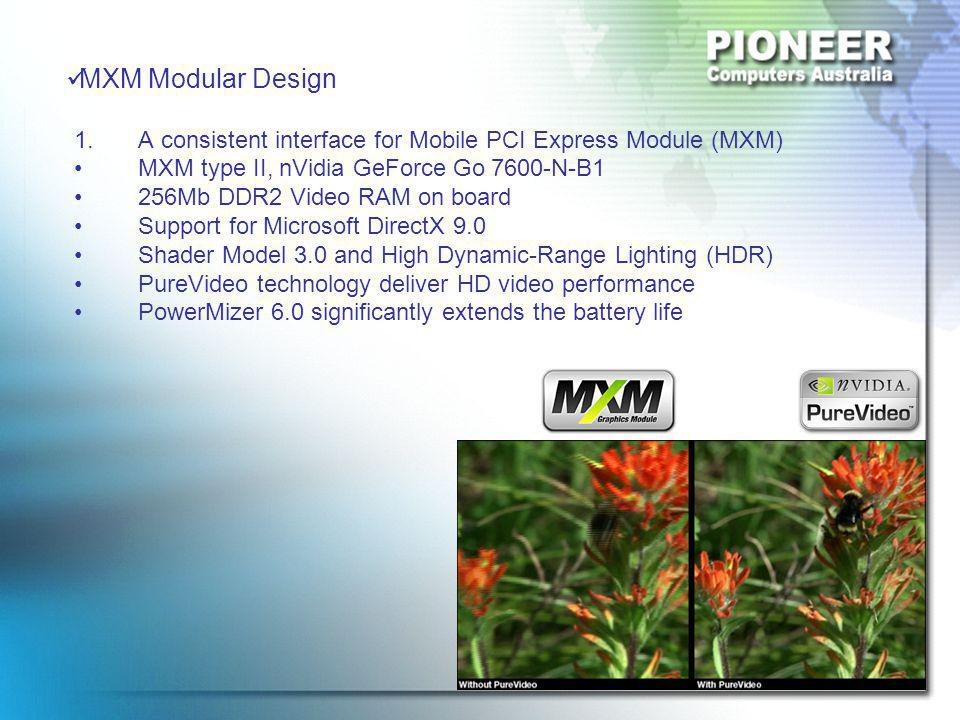 MXM Modular Design 1.A consistent interface for Mobile PCI Express Module (MXM) MXM type II, nVidia GeForce Go 7600-N-B1 256Mb DDR2 Video RAM on board Support for Microsoft DirectX 9.0 Shader Model 3.0 and High Dynamic-Range Lighting (HDR) PureVideo technology deliver HD video performance PowerMizer 6.0 significantly extends the battery life