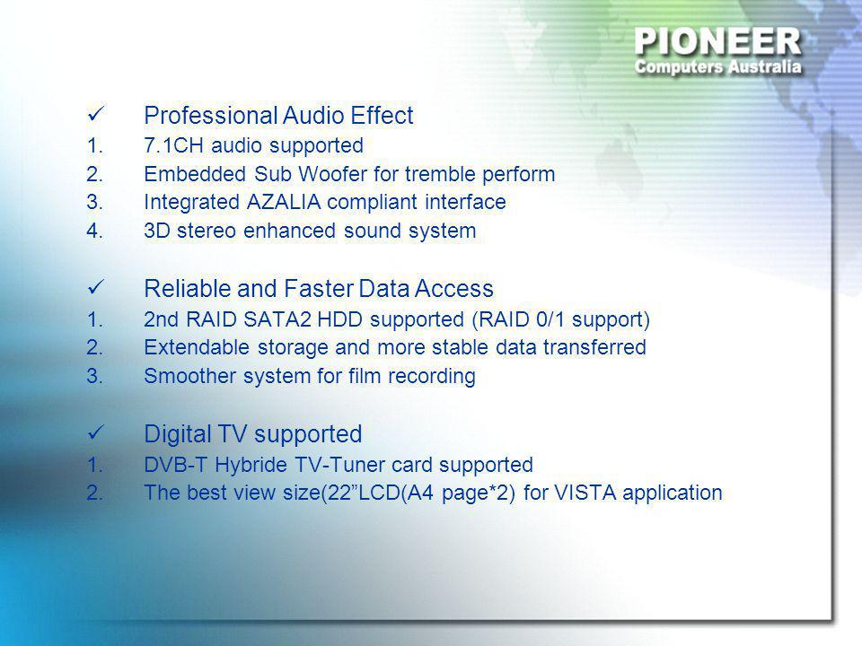 Professional Audio Effect 1.7.1CH audio supported 2.Embedded Sub Woofer for tremble perform 3.Integrated AZALIA compliant interface 4.3D stereo enhanced sound system Reliable and Faster Data Access 1.2nd RAID SATA2 HDD supported (RAID 0/1 support) 2.Extendable storage and more stable data transferred 3.Smoother system for film recording Digital TV supported 1.DVB-T Hybride TV-Tuner card supported 2.The best view size(22 LCD(A4 page*2) for VISTA application