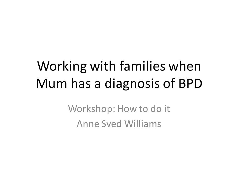 Working with families when Mum has a diagnosis of BPD Workshop: How to do it Anne Sved Williams