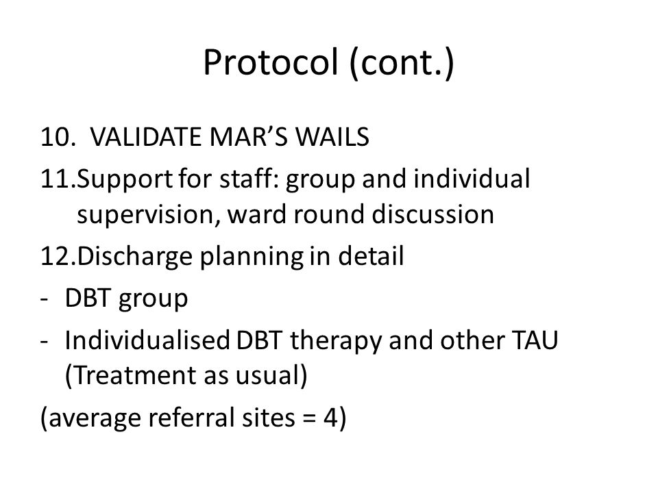 Protocol (cont.) 10. VALIDATE MAR'S WAILS 11.Support for staff: group and individual supervision, ward round discussion 12.Discharge planning in detai