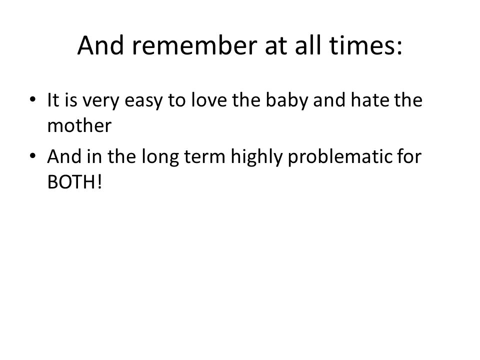And remember at all times: It is very easy to love the baby and hate the mother And in the long term highly problematic for BOTH!