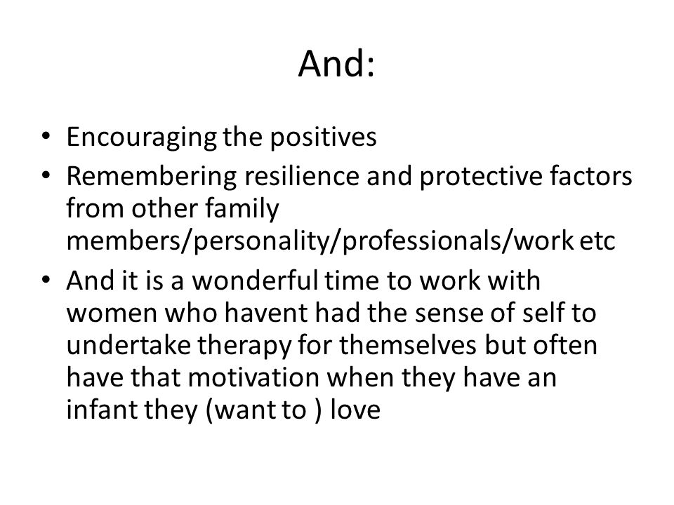 And: Encouraging the positives Remembering resilience and protective factors from other family members/personality/professionals/work etc And it is a