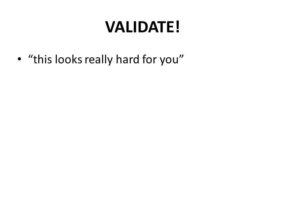 "VALIDATE! ""this looks really hard for you"""