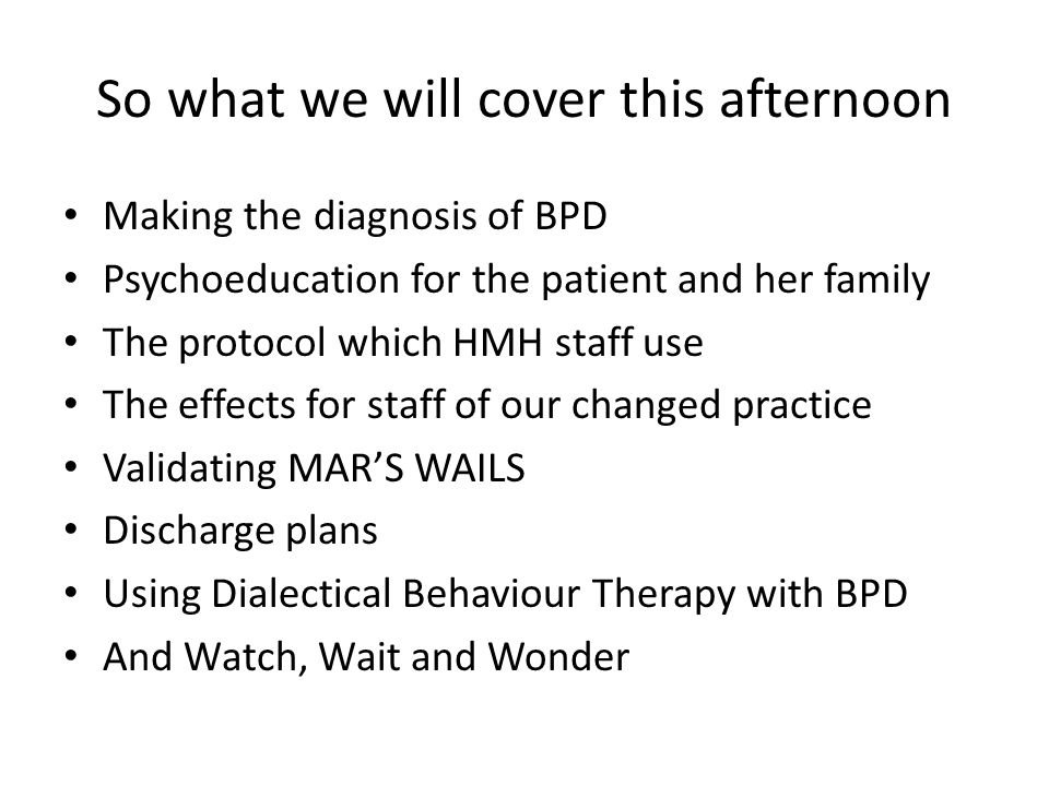 So what we will cover this afternoon Making the diagnosis of BPD Psychoeducation for the patient and her family The protocol which HMH staff use The e