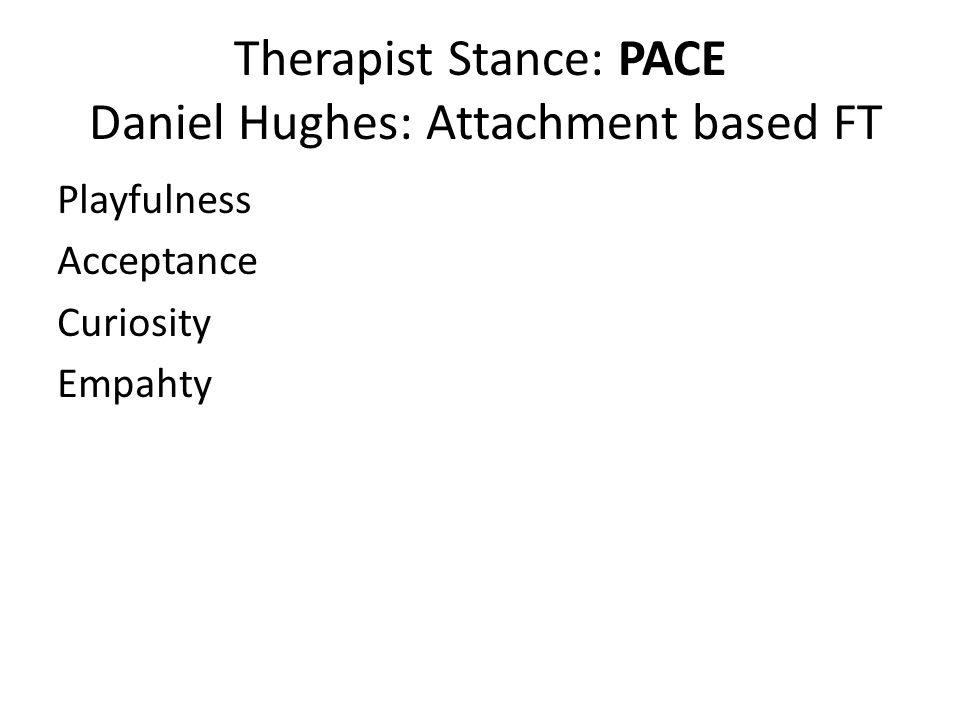 Therapist Stance: PACE Daniel Hughes: Attachment based FT Playfulness Acceptance Curiosity Empahty