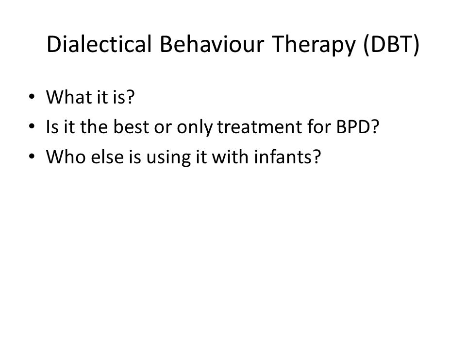 Dialectical Behaviour Therapy (DBT) What it is? Is it the best or only treatment for BPD? Who else is using it with infants?