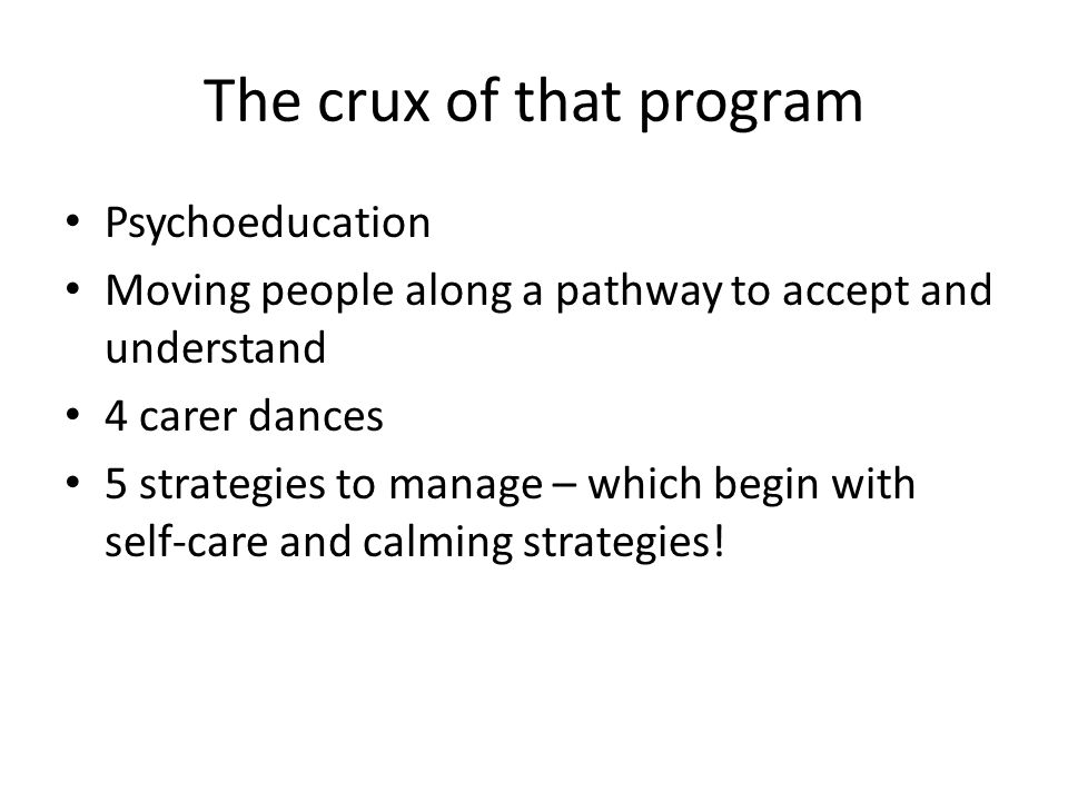 The crux of that program Psychoeducation Moving people along a pathway to accept and understand 4 carer dances 5 strategies to manage – which begin wi