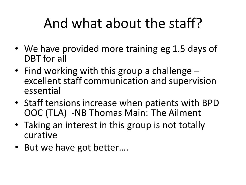 And what about the staff? We have provided more training eg 1.5 days of DBT for all Find working with this group a challenge – excellent staff communi