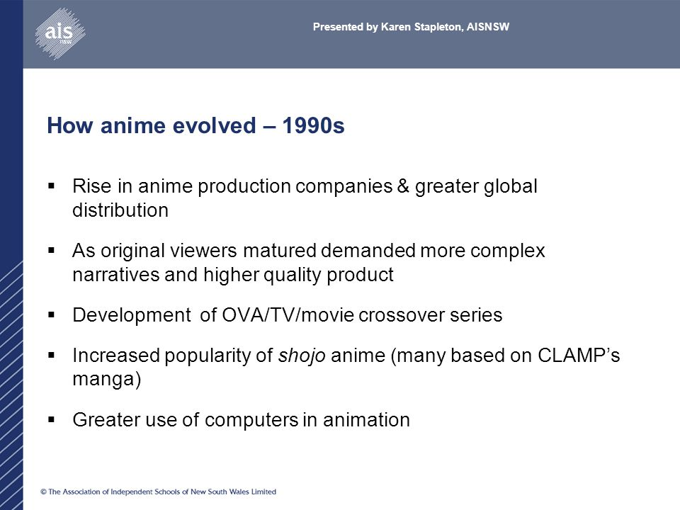 How anime evolved – 1990s  Rise in anime production companies & greater global distribution  As original viewers matured demanded more complex narratives and higher quality product  Development of OVA/TV/movie crossover series  Increased popularity of shojo anime (many based on CLAMP's manga)  Greater use of computers in animation Presented by Karen Stapleton, AISNSW