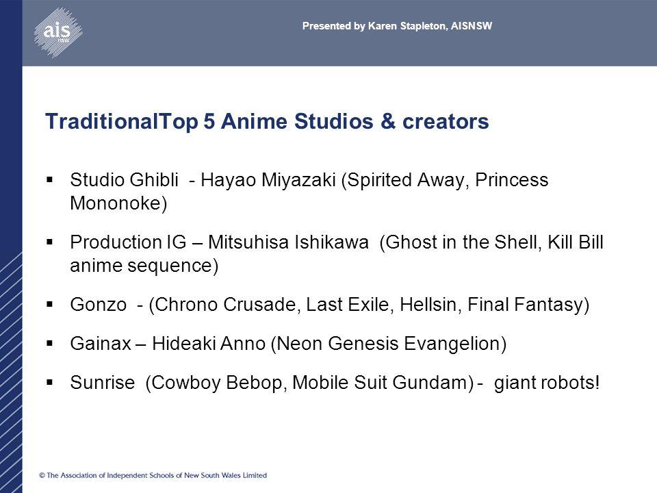 TraditionalTop 5 Anime Studios & creators  Studio Ghibli - Hayao Miyazaki (Spirited Away, Princess Mononoke)  Production IG – Mitsuhisa Ishikawa (Ghost in the Shell, Kill Bill anime sequence)  Gonzo - (Chrono Crusade, Last Exile, Hellsin, Final Fantasy)  Gainax – Hideaki Anno (Neon Genesis Evangelion)  Sunrise (Cowboy Bebop, Mobile Suit Gundam) - giant robots.