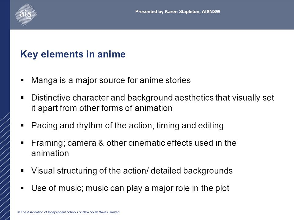 Key elements in anime  Manga is a major source for anime stories  Distinctive character and background aesthetics that visually set it apart from other forms of animation  Pacing and rhythm of the action; timing and editing  Framing; camera & other cinematic effects used in the animation  Visual structuring of the action/ detailed backgrounds  Use of music; music can play a major role in the plot Presented by Karen Stapleton, AISNSW
