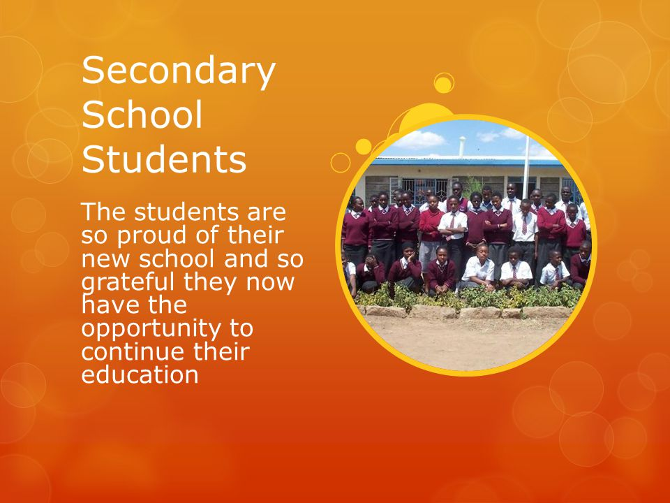 Secondary School Students The students are so proud of their new school and so grateful they now have the opportunity to continue their education
