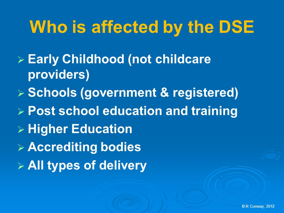 Who is affected by the DSE  Early Childhood (not childcare providers)  Schools (government & registered)  Post school education and training  Higher Education  Accrediting bodies  All types of delivery © R Conway, 2012
