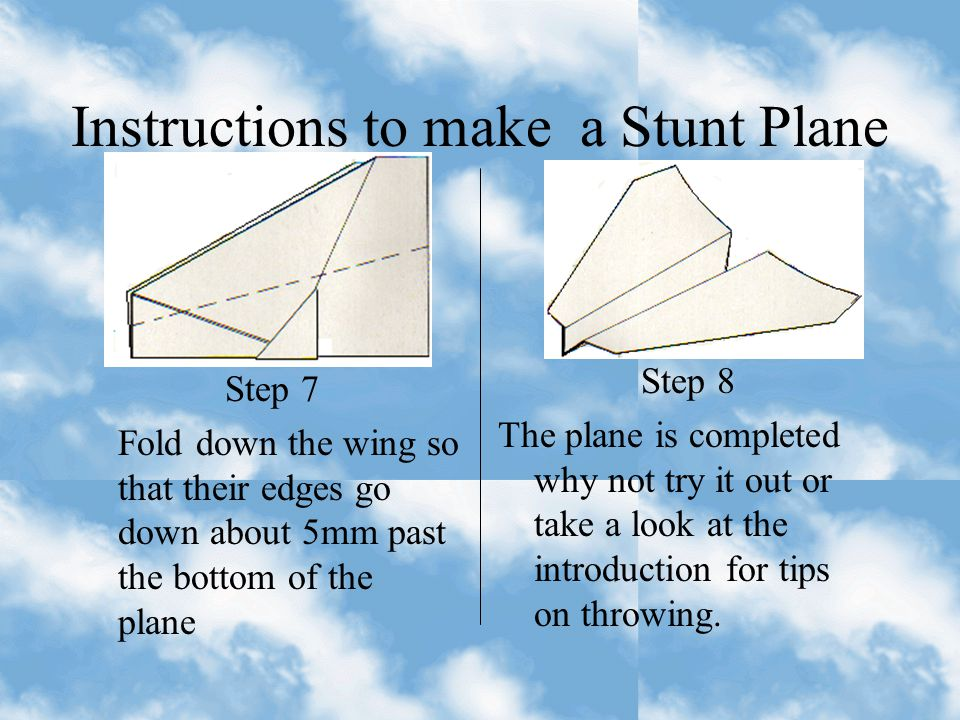 Instructions to make a Stunt Plane Step 5 Fold point C over so that it covers points A and B Step 6 Turn the plane over again and fold it in half