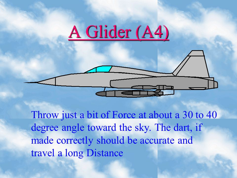 A Glider (A4) Throw just a bit of Force at about a 30 to 40 degree angle toward the sky.