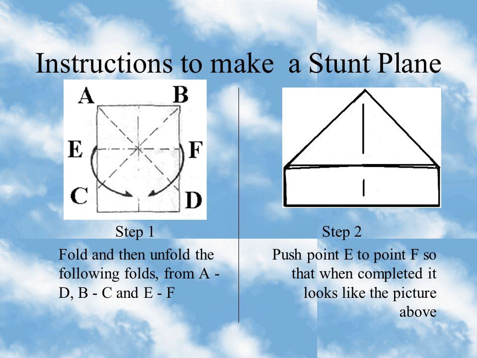 A Stunt Plane (Foolscap) Loops - throw the plane vertically with a fair amount of pressure Circles - hold the plane on it's side and throw slightly up