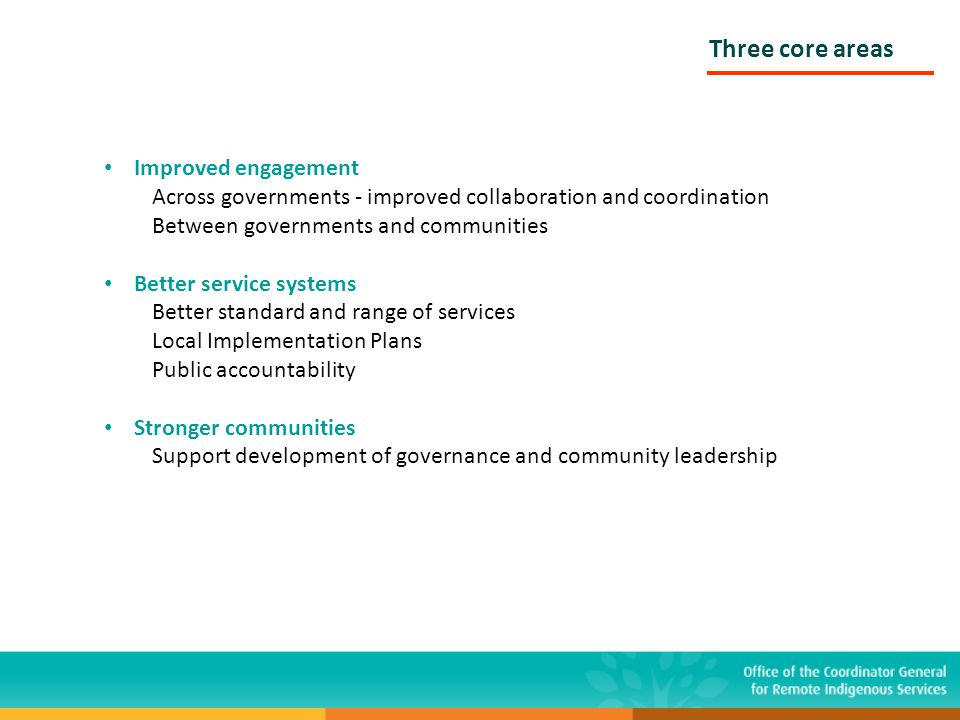 Three core areas Improved engagement Across governments - improved collaboration and coordination Between governments and communities Better service s
