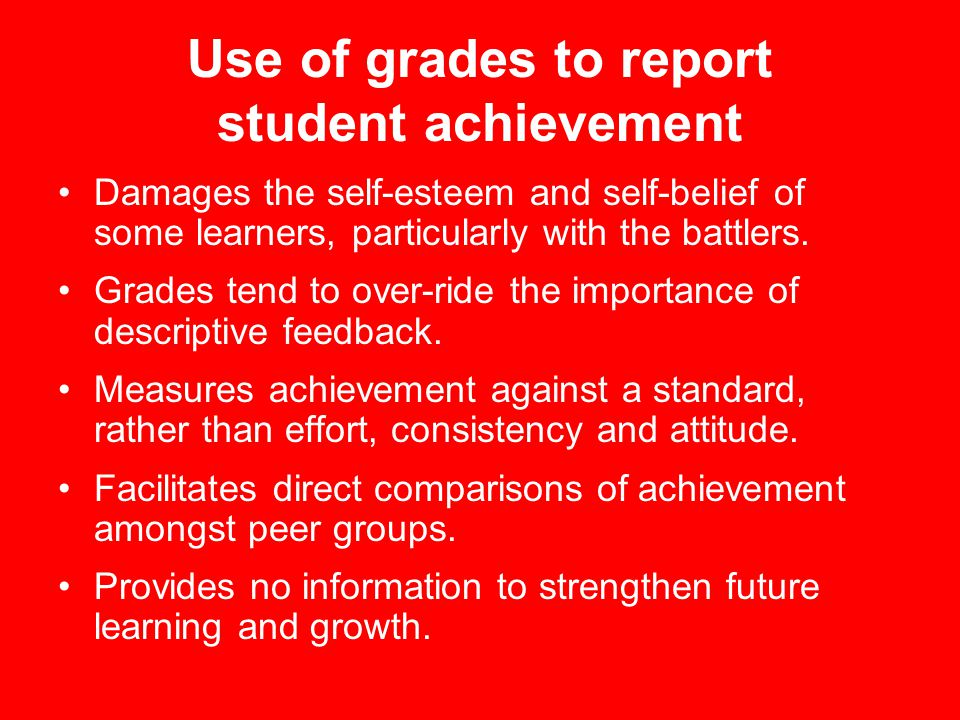 Use of grades to report student achievement Damages the self-esteem and self-belief of some learners, particularly with the battlers.