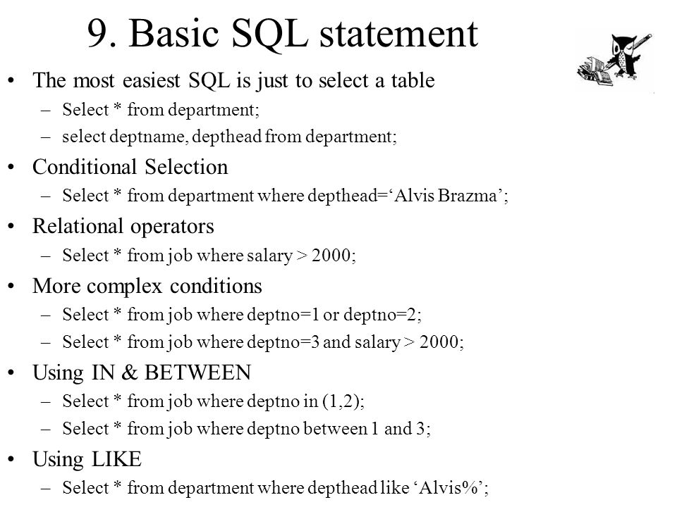9. Basic SQL statement The most easiest SQL is just to select a table –Select * from department; –select deptname, depthead from department; Condition