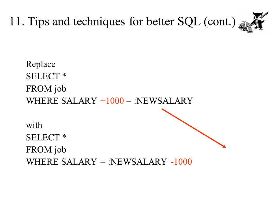 Replace SELECT * FROM job WHERE SALARY +1000 = :NEWSALARY with SELECT * FROM job WHERE SALARY = :NEWSALARY -1000 11. Tips and techniques for better SQ